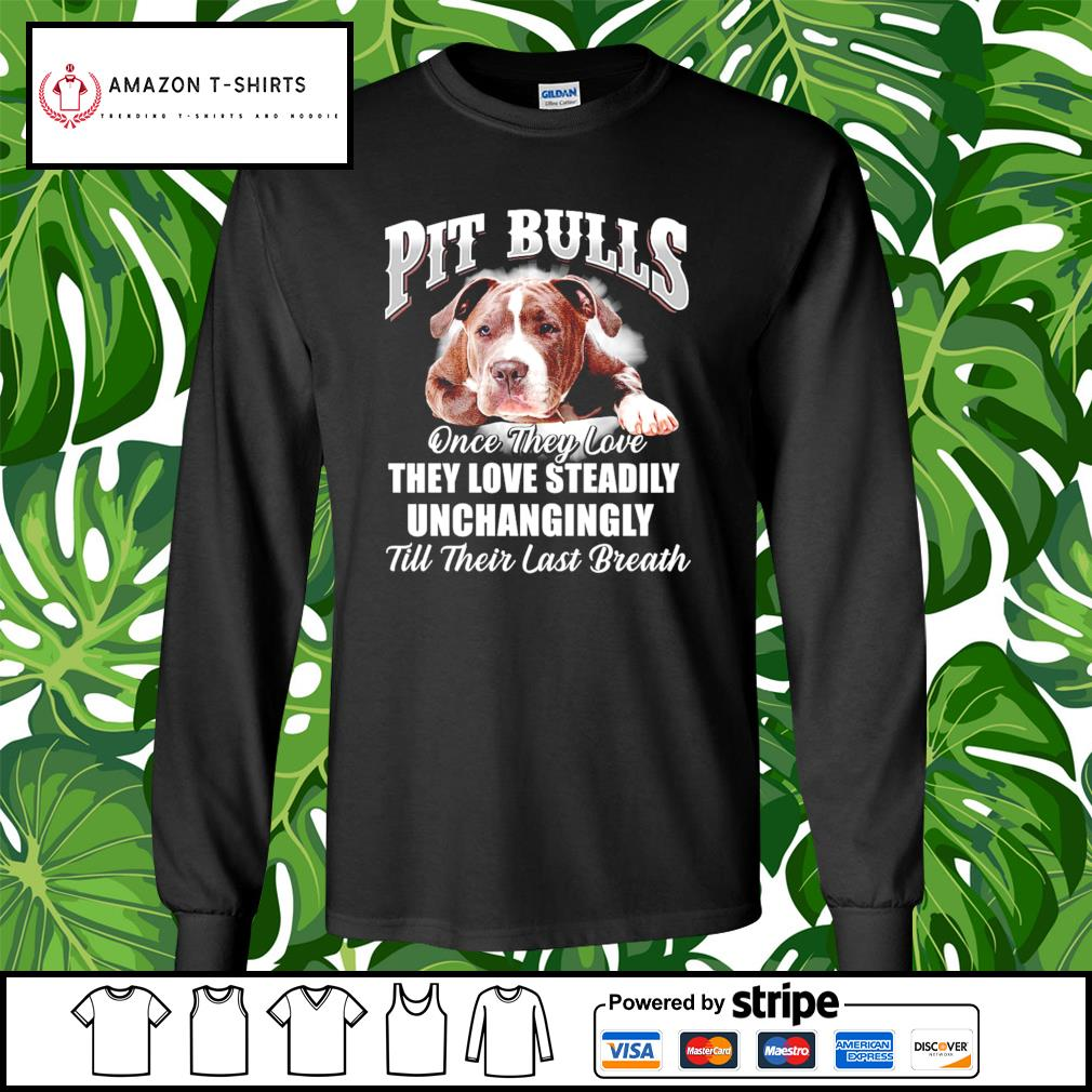 Pit Bulls once they love they love steadily unchangingly till their last breath s longsleeve-tee