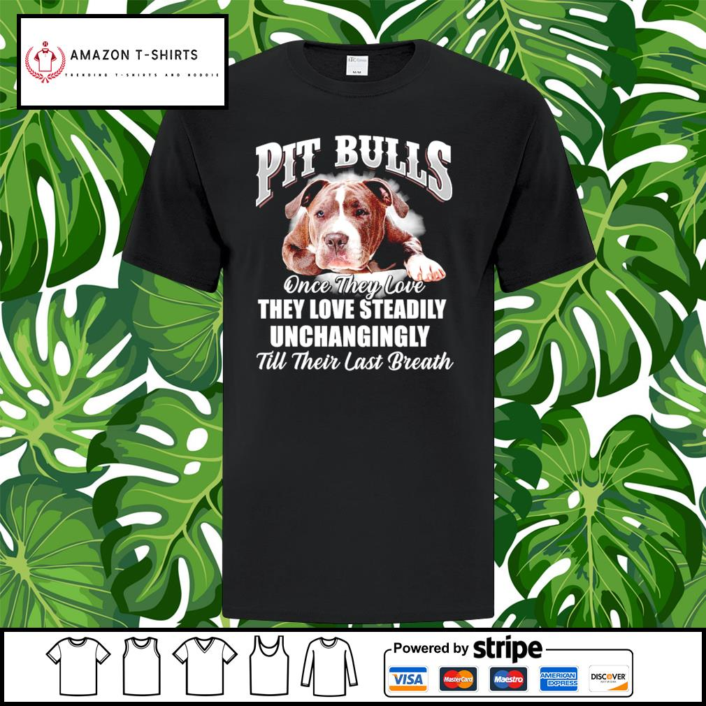 Pit Bulls once they love they love steadily unchangingly till their last breath shirt