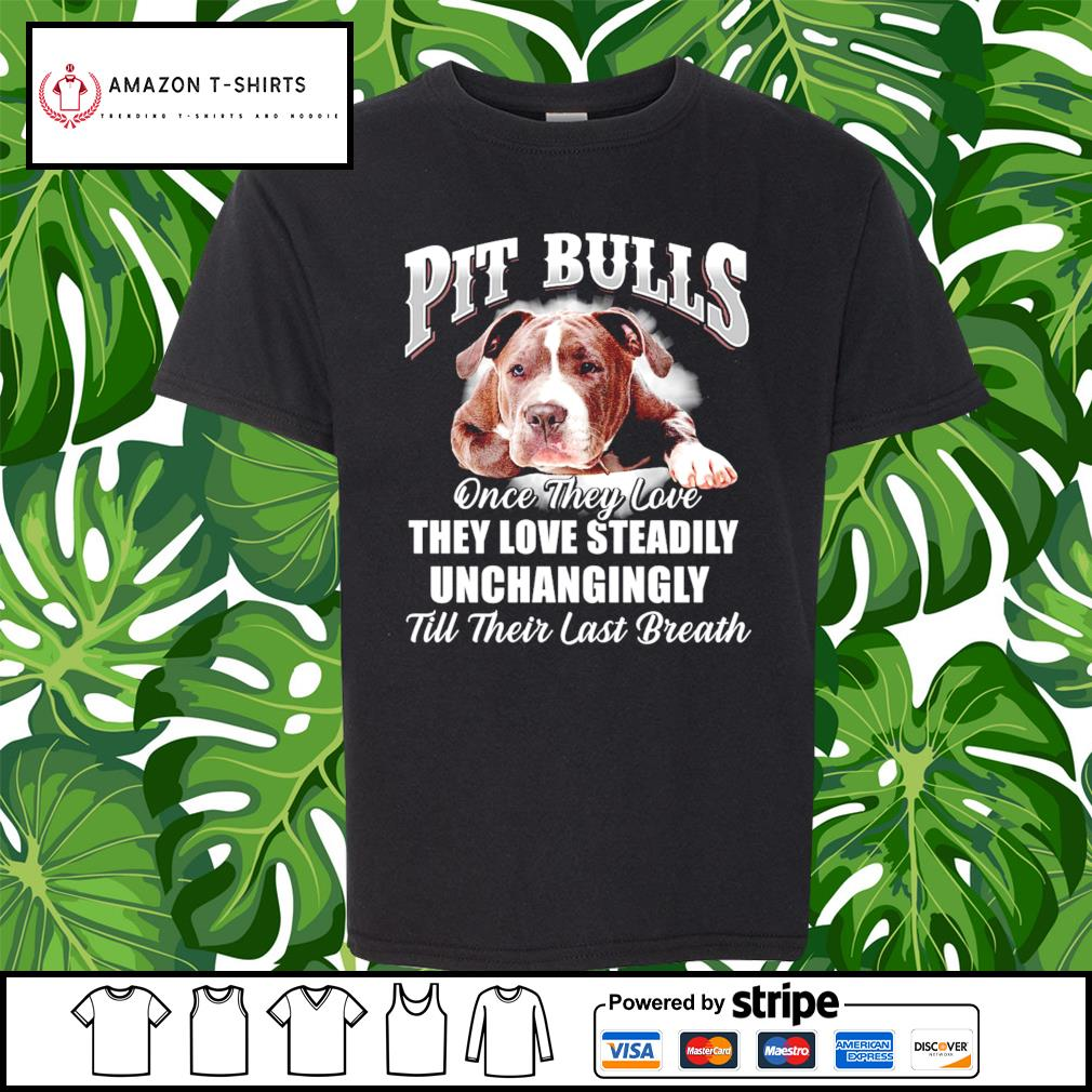 Pit Bulls once they love they love steadily unchangingly till their last breath s youth-tee
