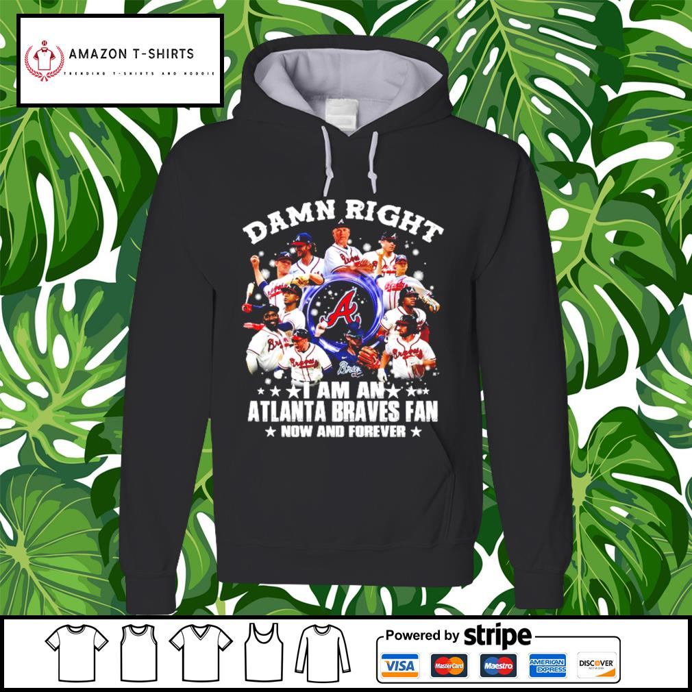 Alabama Damn right I am an Atlanta Braves Fan now and forever hoodie