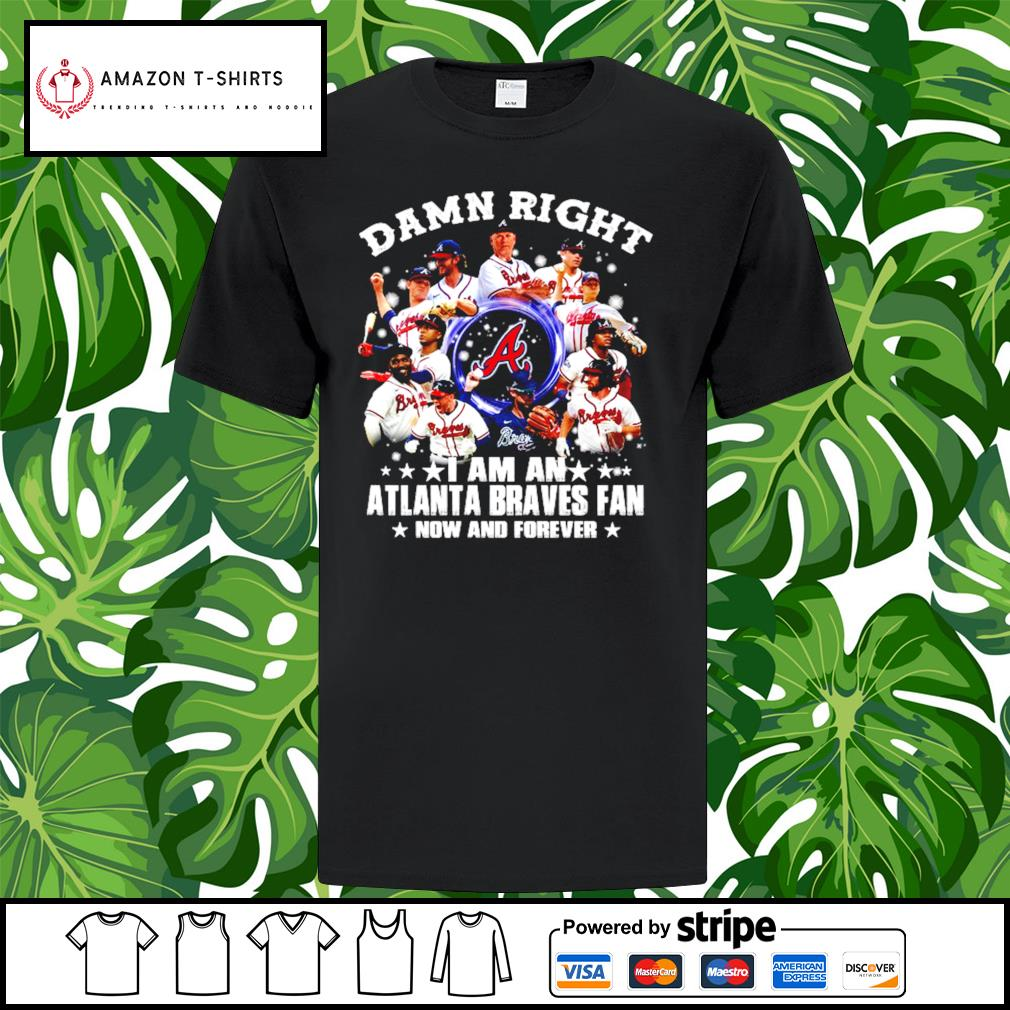 Alabama Damn right I am an Atlanta Braves Fan now and forever shirt