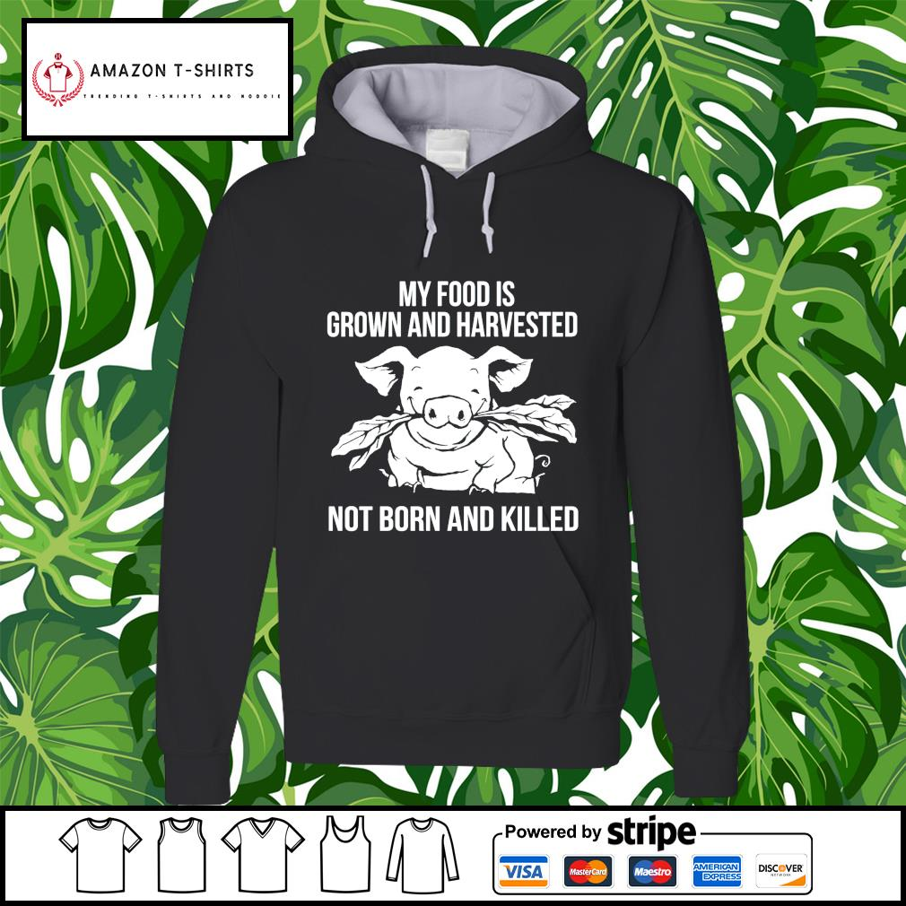 Pig my food is grown and harvested not born and killed hoodie
