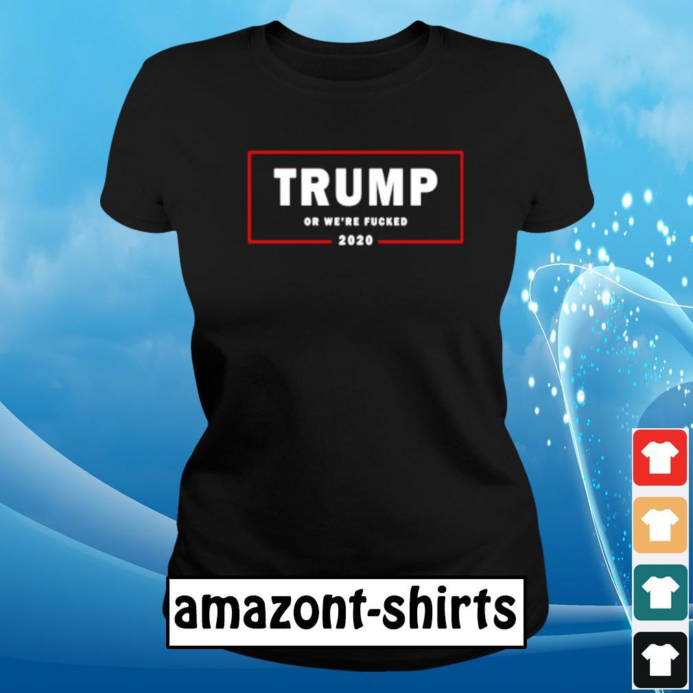 Trump or we're fucked 2020 s ladies-tee