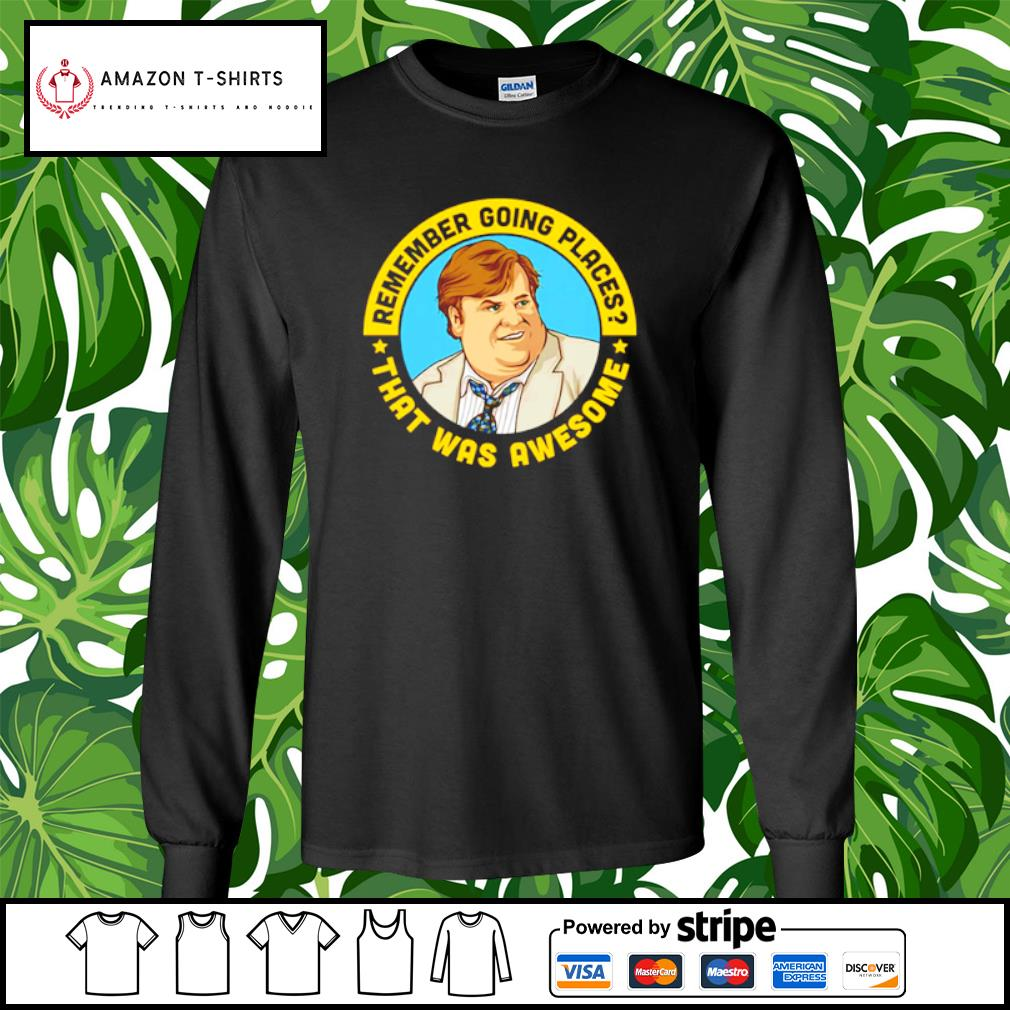 Remember going places that was awesome Chris Farley s longsleeve-tee