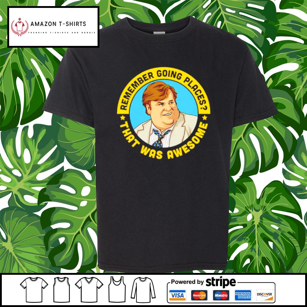 Remember going places that was awesome Chris Farley s youth-tee