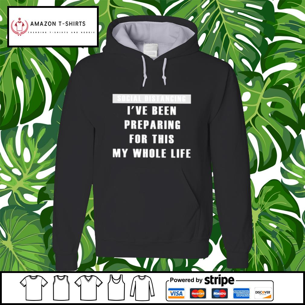 Social distancing I've been preparing for this my whole life s hoodie