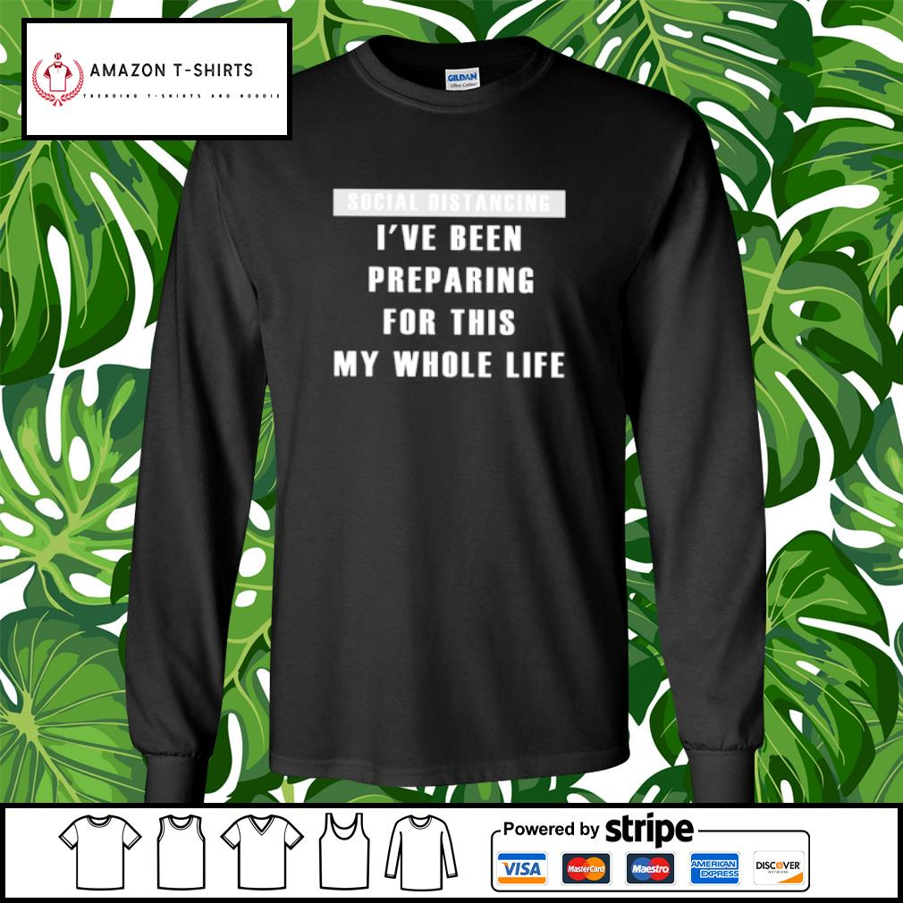 Social distancing I've been preparing for this my whole life s longsleeve-tee
