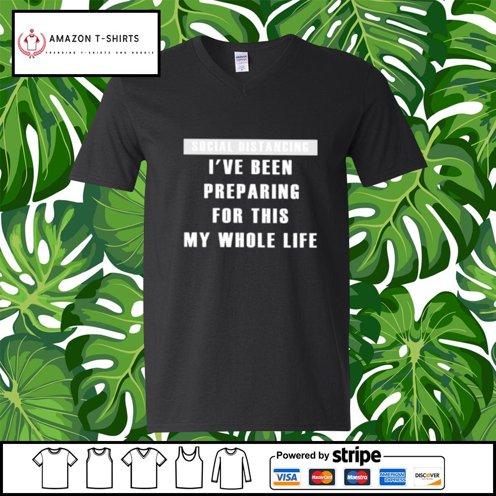 Social distancing I've been preparing for this my whole life s v-neck-t-shirt