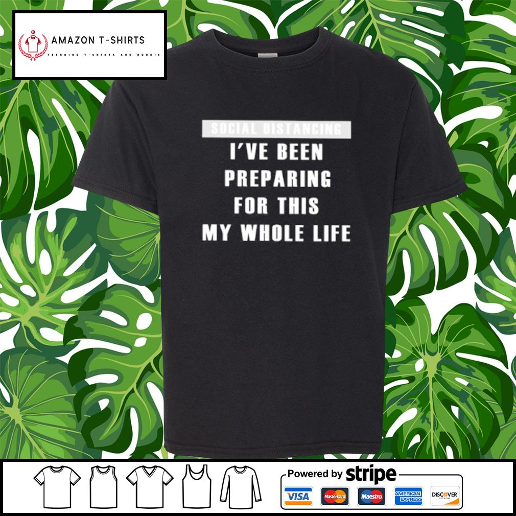 Social distancing I've been preparing for this my whole life s youth-tee