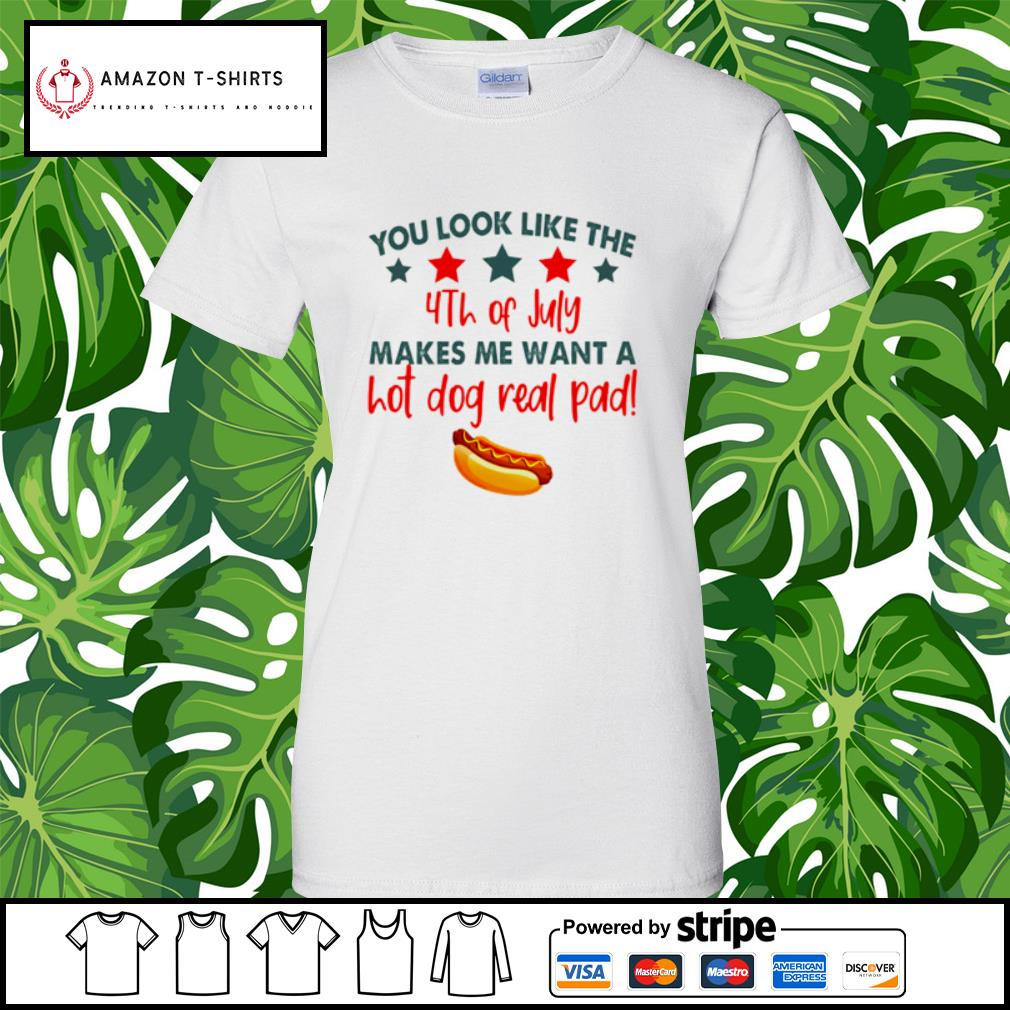 You look like the 4th of July makes me want a hot dog real pad s ladies-tee