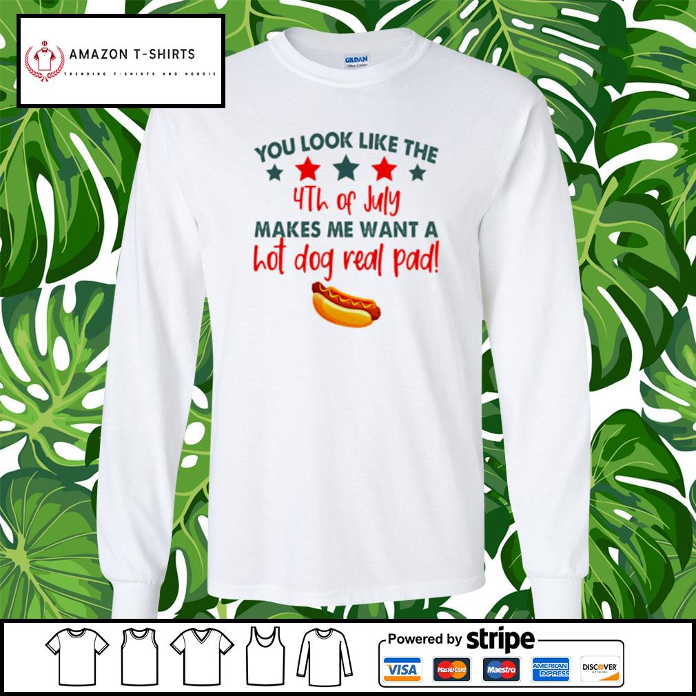 You look like the 4th of July makes me want a hot dog real pad s longsleeve-tee