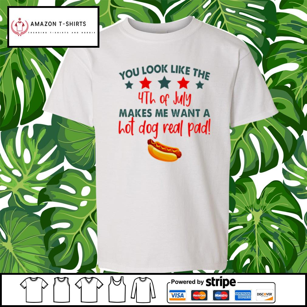 You look like the 4th of July makes me want a hot dog real pad s youth-tee
